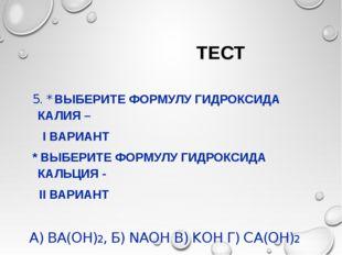 ТЕСТ 5. * ВЫБЕРИТЕ ФОРМУЛУ ГИДРОКСИДА КАЛИЯ – I ВАРИАНТ * ВЫБЕРИТЕ ФОРМУЛУ Г