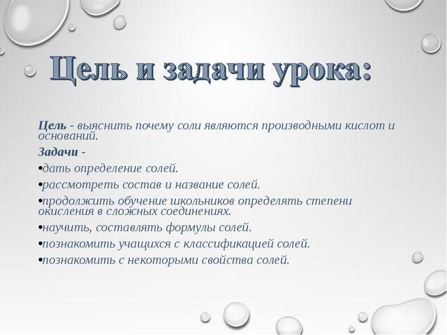 Цель - выяснить почему соли являются производными кислот и оснований. Задачи...