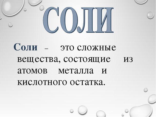 Cоли – это сложные вещества, состоящие из атомов металла и кислотного остатка.