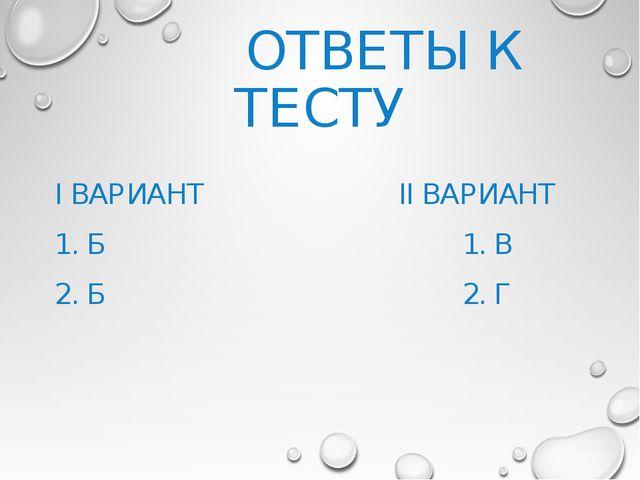 ОТВЕТЫ К ТЕСТУ I ВАРИАНТ  II ВАРИАНТ 1. Б  1. В 2. Б  2. Г
