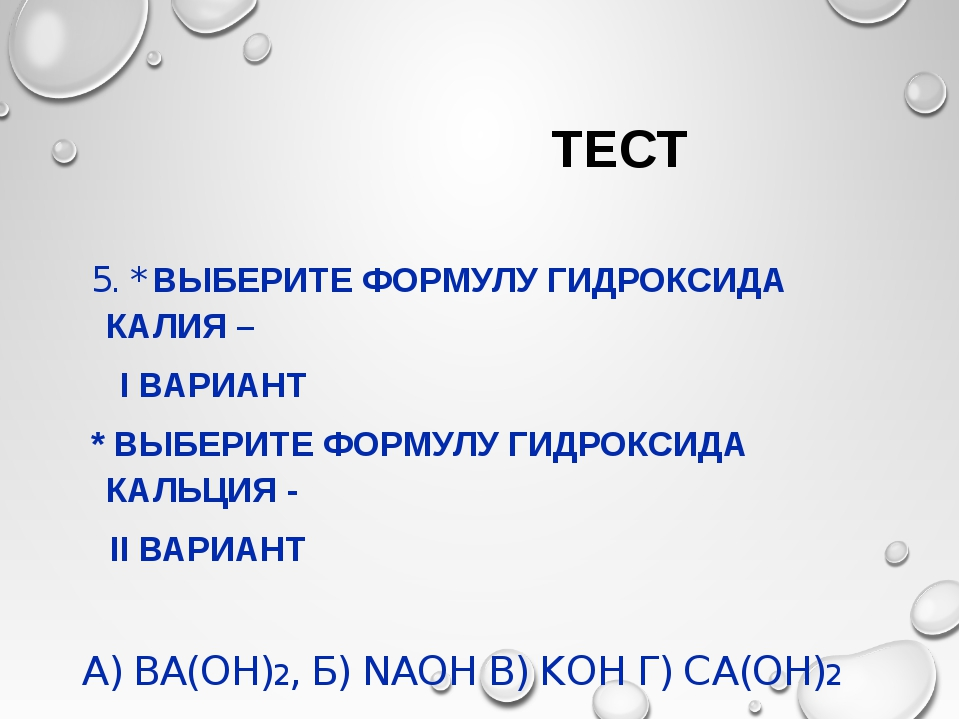 ТЕСТ 5. * ВЫБЕРИТЕ ФОРМУЛУ ГИДРОКСИДА КАЛИЯ – I ВАРИАНТ * ВЫБЕРИТЕ ФОРМУЛУ Г...