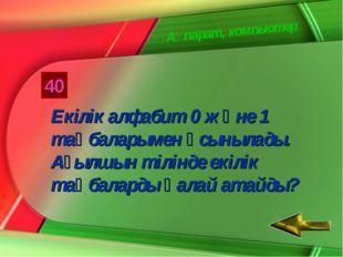 Ақпарат, компьютер 40 Екілік алфабит 0 және 1 таңбаларымен ұсынылады. Ағылшын