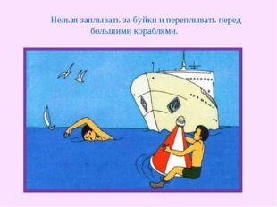 Нельзя заплывать за буйки и переплывать перед большими кораблями.