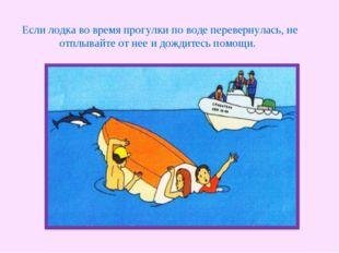 Если лодка во время прогулки по воде перевернулась, не отплывайте от нее и д
