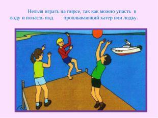 Нельзя играть на пирсе, так как можно упасть в воду и попасть под проплывающ