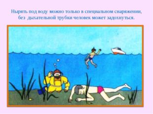 Нырять под воду можно только в специальном снаряжении, без дыхательной трубки