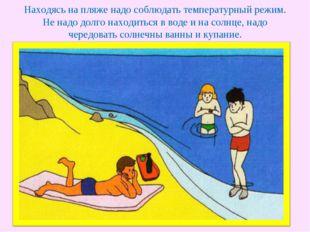 Находясь на пляже надо соблюдать температурный режим. Не надо долго находитьс