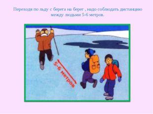 Переходя по льду с берега на берег , надо соблюдать дистанцию между людьми 5-