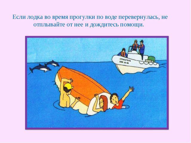 Если лодка во время прогулки по воде перевернулась, не отплывайте от нее и д...