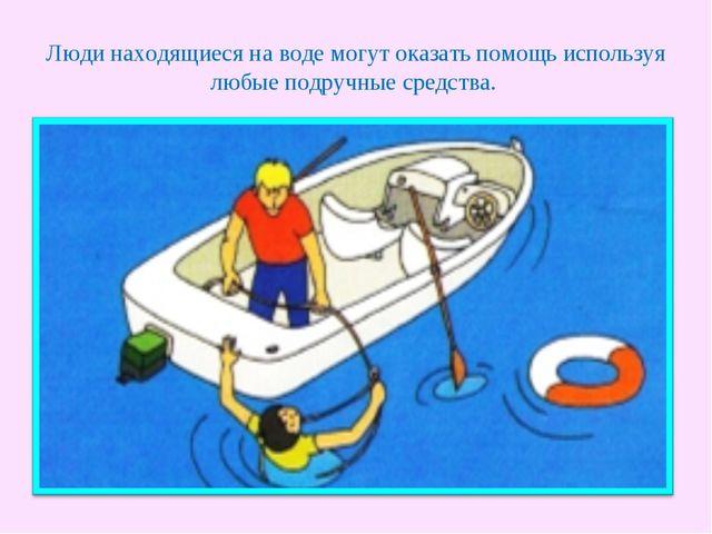 Люди находящиеся на воде могут оказать помощь используя любые подручные средс...