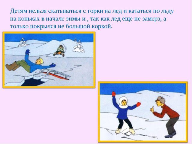Детям нельзя скатываться с горки на лед и кататься по льду на коньках в начал...