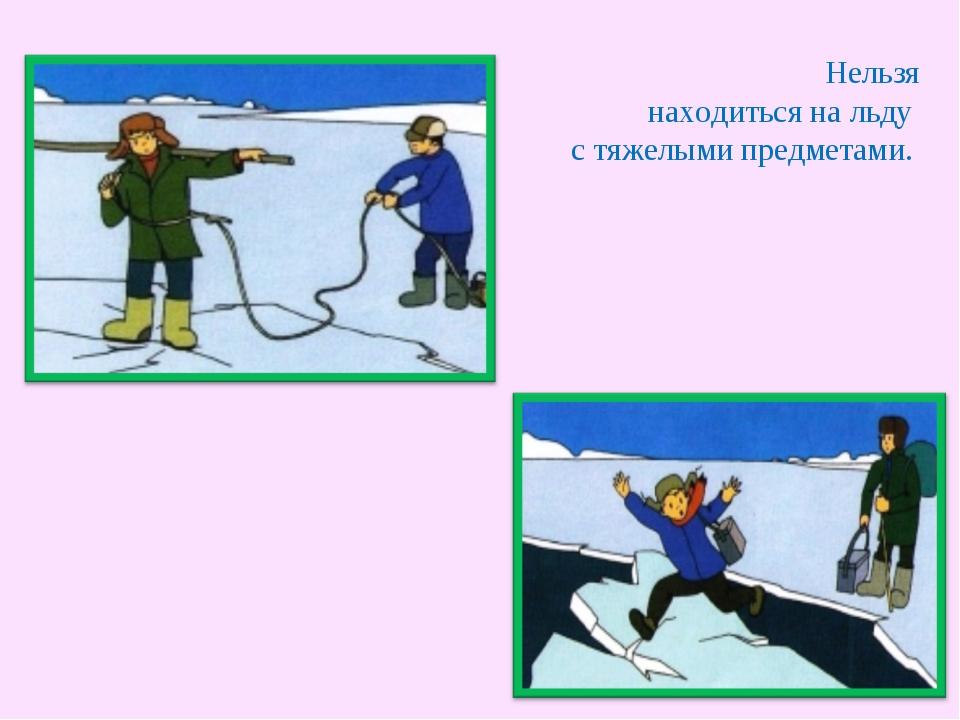 Нельзя находиться на льду с тяжелыми предметами.