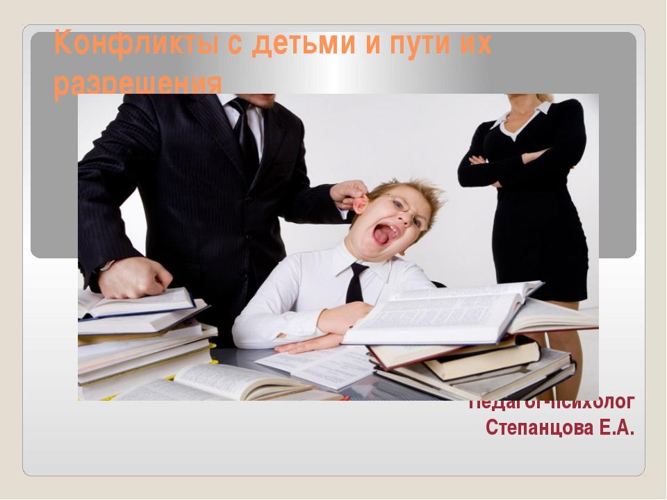 Конфликты с детьми и пути их разрешения Педагог-психолог Степанцова Е.А.