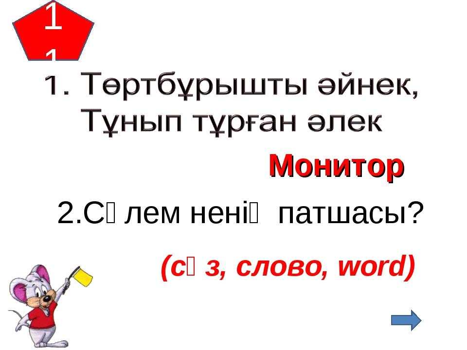 11 Монитор 2.Сәлем ненің патшасы? (сөз, слово, word)