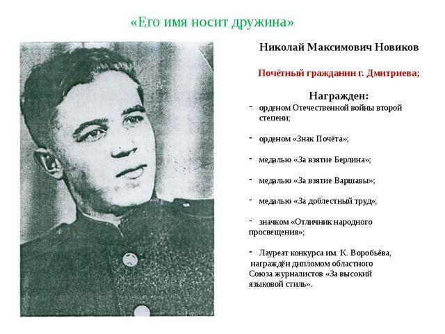 «Его имя носит дружина» Николай Максимович Новиков Почётный гражданин г. Дми...