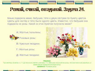 Маша подарила маме, бабушке, тёте и двум сёстрам по букету цветов. Цветы для