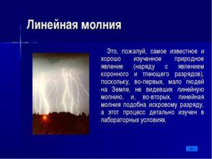 Линейная молния Это, пожалуй, самое известное и хорошо изученное природное яв