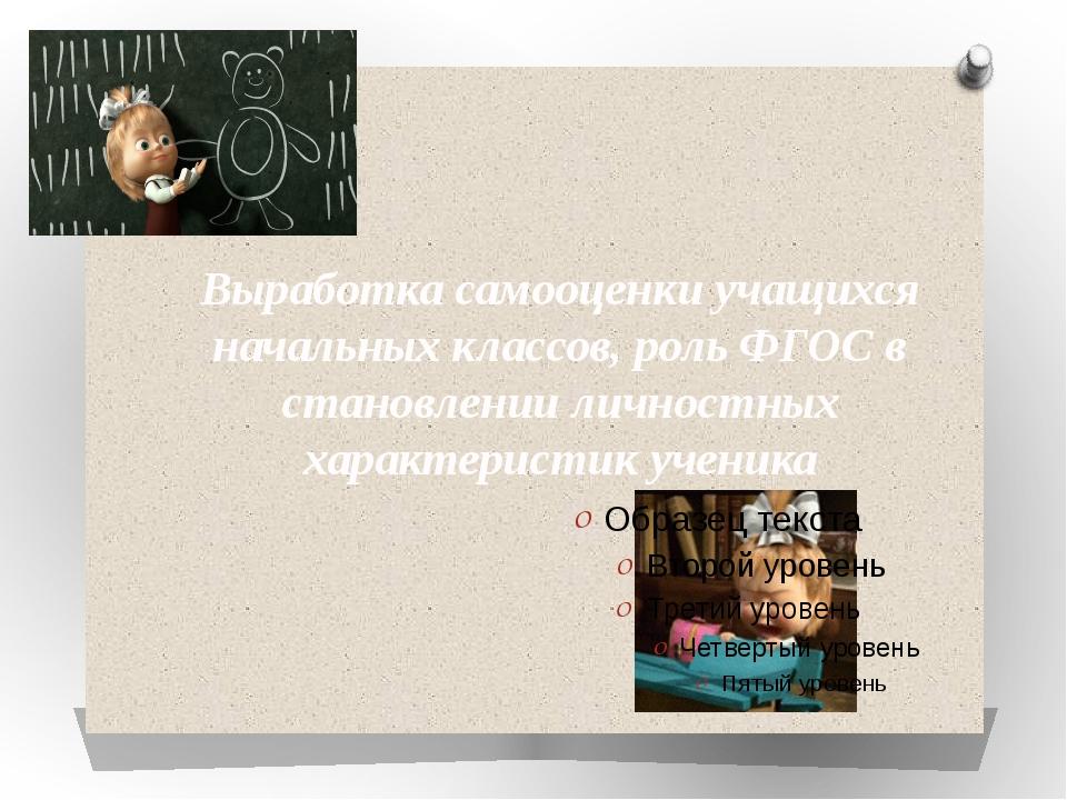 Выработка самооценки учащихся начальных классов, роль ФГОС в становлении личн...