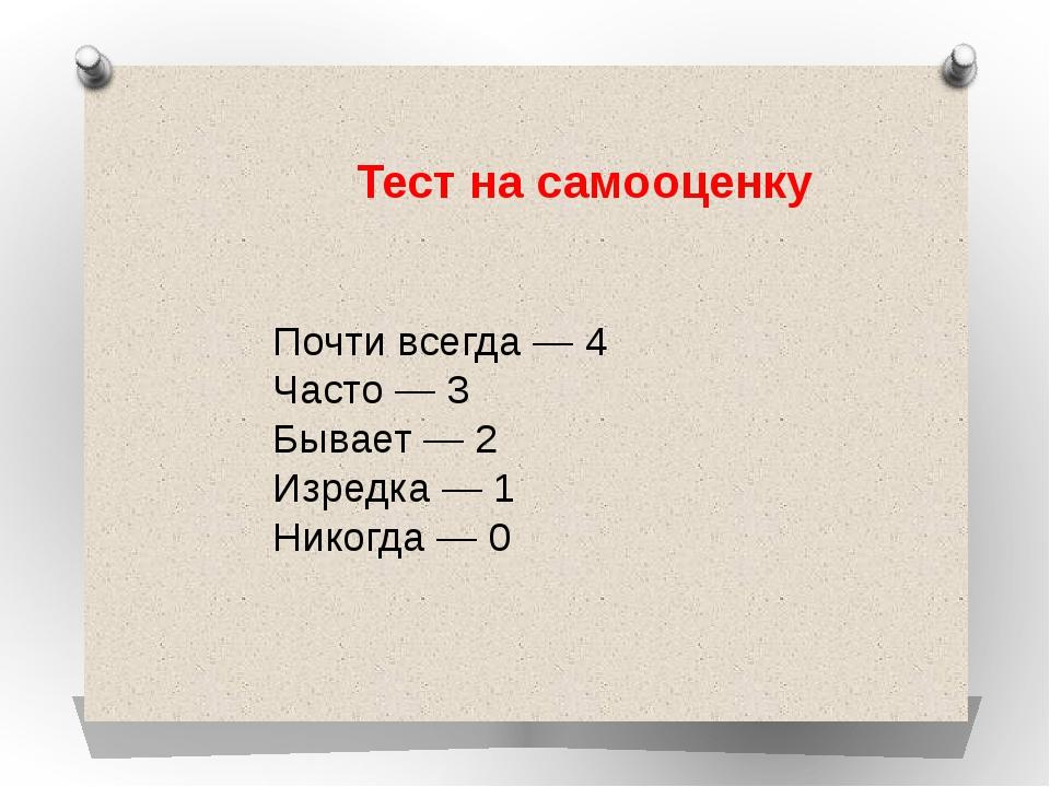 Почти всегда— 4 Часто— 3 Бывает— 2 Изредка— 1 Никогда— 0 Тест насамооце...