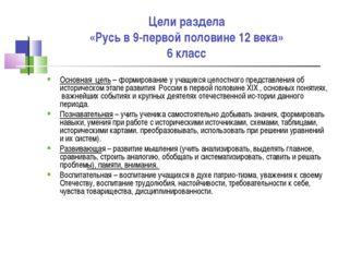Цели раздела «Русь в 9-первой половине 12 века» 6 класс Основная цель – форми