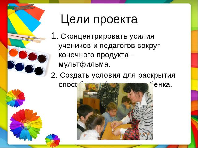 Цели проекта 1. Сконцентрировать усилия учеников и педагогов вокруг конечного...