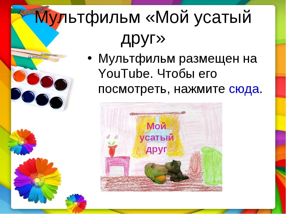 Мультфильм «Мой усатый друг» Мультфильм размещен на YouTube. Чтобы его посмот...