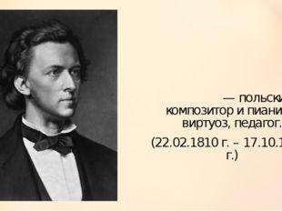 Фредери́к Франсуа́ Шопе́н — польский композитор и пианист-виртуоз, педагог. (