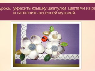 Цель урока: украсить крышку шкатулки цветами из ракушек и наполнить весенней