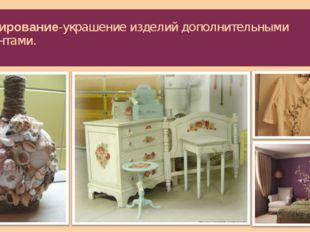 Декорирование-украшение изделий дополнительными элементами.