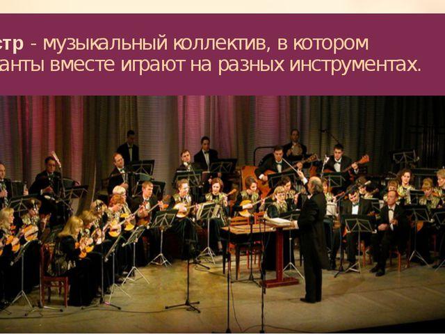 Оркестр - музыкальный коллектив, в котором музыканты вместе играют на разных...