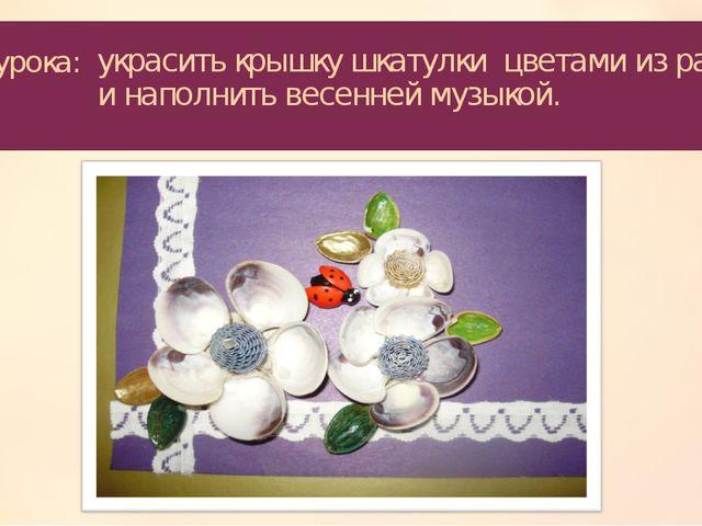 Цель урока: украсить крышку шкатулки цветами из ракушек и наполнить весенней...