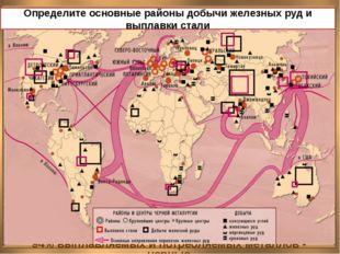 ЧЕРНАЯ МЕТАЛЛУРГИЯ Определите основные районы добычи железных руд и выплавки