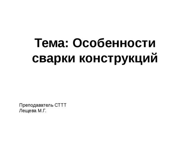 Тема: Особенности сварки конструкций Преподаватель СТТТ Лещева М.Г.