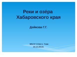 Реки и озёра Хабаровского края Дейкова Г.Г. МБОУ СОШ п. Токи 16.12.2013г.