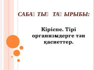 САБАҚТЫҢ ТАҚЫРЫБЫ: Кіріспе. Тірі организмдерге тән қасиеттер.