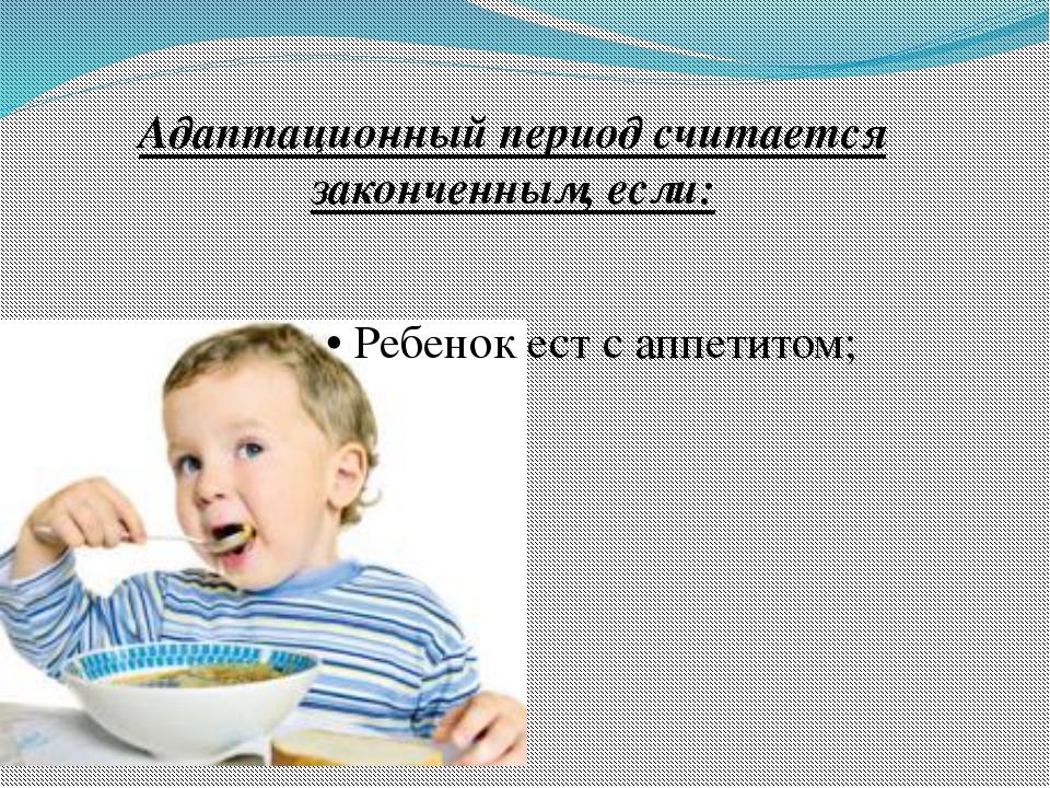 Адаптационный период считается законченным, если: • Ребенок ест с аппетитом;