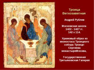Троица Ветхозаветная Андрей Рублев Московская школа 1422 - 1427 гг. 142 x 11