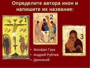 Определите автора икон и напишите их название: Феофан Грек Андрей Рублев Дион