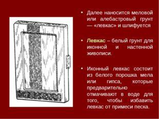Далее наносится меловой или алебастровый грунт — «левкас» и шлифуется Левкас