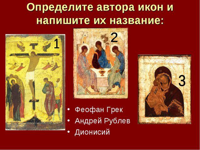 Определите автора икон и напишите их название: Феофан Грек Андрей Рублев Дион...