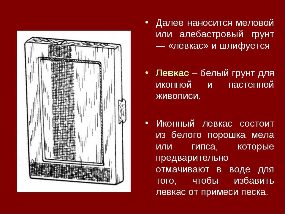 Далее наносится меловой или алебастровый грунт — «левкас» и шлифуется Левкас...