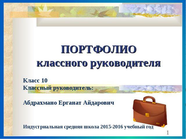 Класс 10 Классный руководитель: Абдрахмано Ерганат Айдарович Индустриальная с...