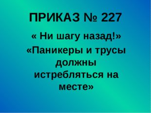 ПРИКАЗ № 227 « Ни шагу назад!» «Паникеры и трусы должны истребляться на месте»