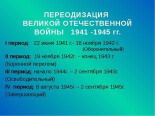 ПЕРЕОДИЗАЦИЯ ВЕЛИКОЙ ОТЕЧЕСТВЕННОЙ ВОЙНЫ 1941 -1945 гг. I период: 22 июня 194