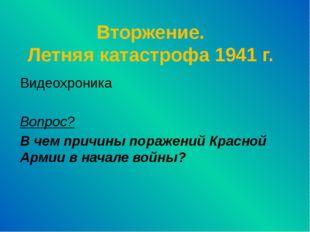 Вторжение. Летняя катастрофа 1941 г. Видеохроника Вопрос? В чем причины пораж