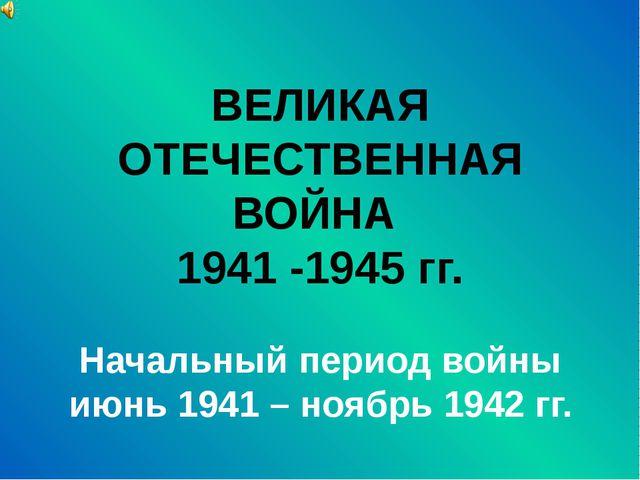 ВЕЛИКАЯ ОТЕЧЕСТВЕННАЯ ВОЙНА 1941 -1945 гг. Начальный период войны июнь 1941 –...