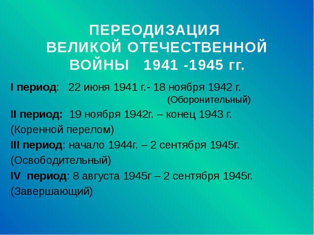 ПЕРЕОДИЗАЦИЯ ВЕЛИКОЙ ОТЕЧЕСТВЕННОЙ ВОЙНЫ 1941 -1945 гг. I период: 22 июня 194...
