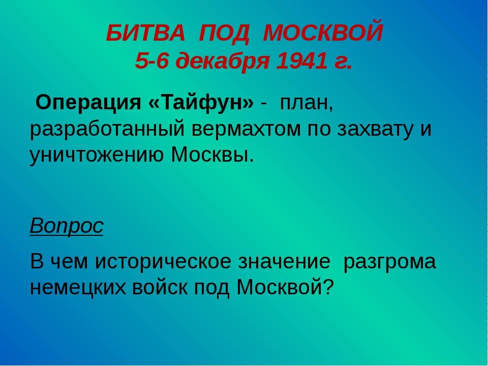 БИТВА ПОД МОСКВОЙ 5-6 декабря 1941 г. Операция «Тайфун» - план, разработанный...