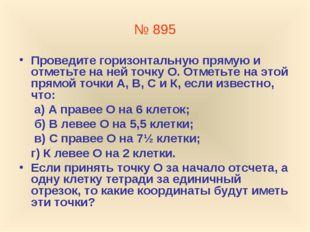 № 895 Проведите горизонтальную прямую и отметьте на ней точку О. Отметьте на