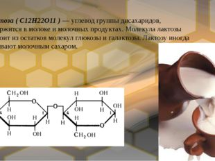 Лактоза(C12H22O11) —углеводгруппыдисахаридов, содержится вмолокеи мол